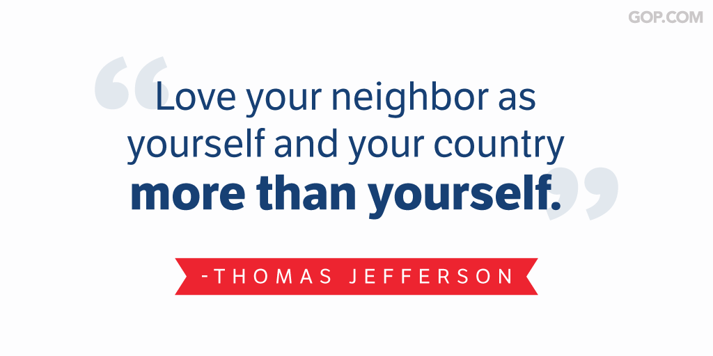 Love your neighbor. Thomas Jefferson